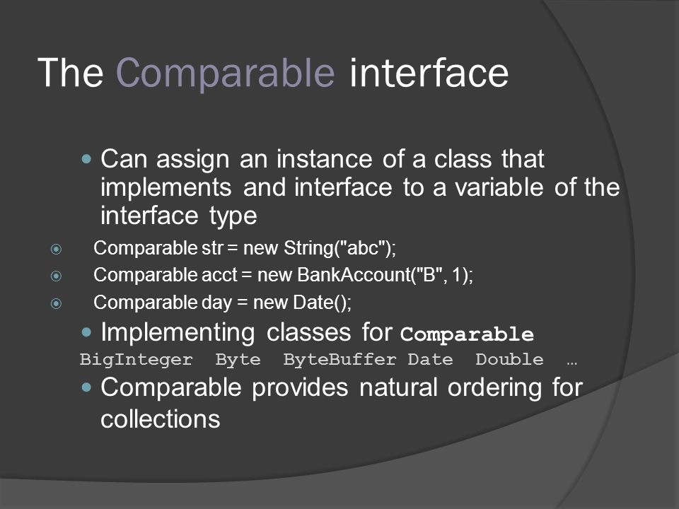 The Comparable interface Can assign an instance of a class that implements and interface to a variable of the interface type Comparable str = new Stri