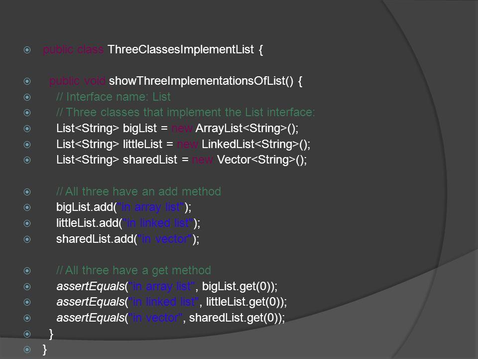 public class ThreeClassesImplementList { public void showThreeImplementationsOfList() { // Interface name: List // Three classes that implement the Li
