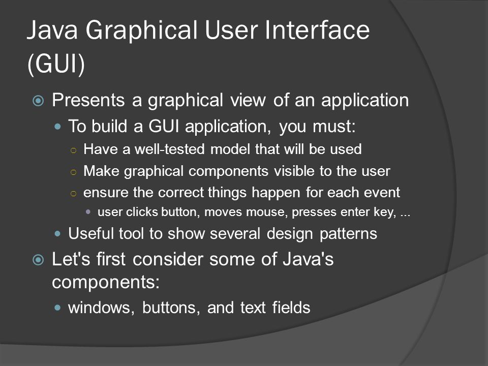 Java Graphical User Interface (GUI) Presents a graphical view of an application To build a GUI application, you must: Have a well-tested model that wi