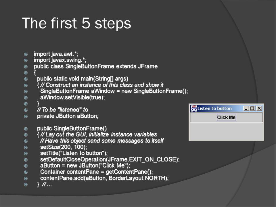 The first 5 steps import java.awt.*; import java.awt.*; import javax.swing.*; import javax.swing.*; public class SingleButtonFrame extends JFrame publ