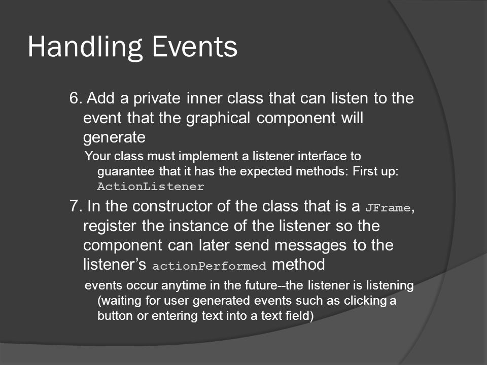 Handling Events 6. Add a private inner class that can listen to the event that the graphical component will generate Your class must implement a liste