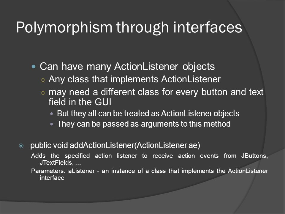Polymorphism through interfaces Can have many ActionListener objects Any class that implements ActionListener may need a different class for every but