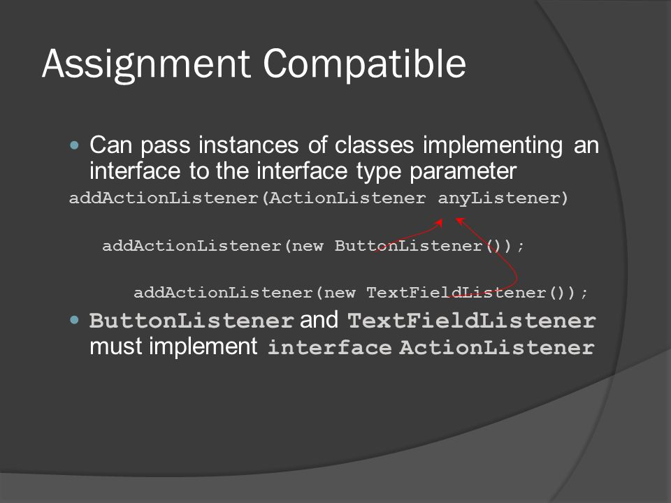 Assignment Compatible Can pass instances of classes implementing an interface to the interface type parameter addActionListener(ActionListener anyList