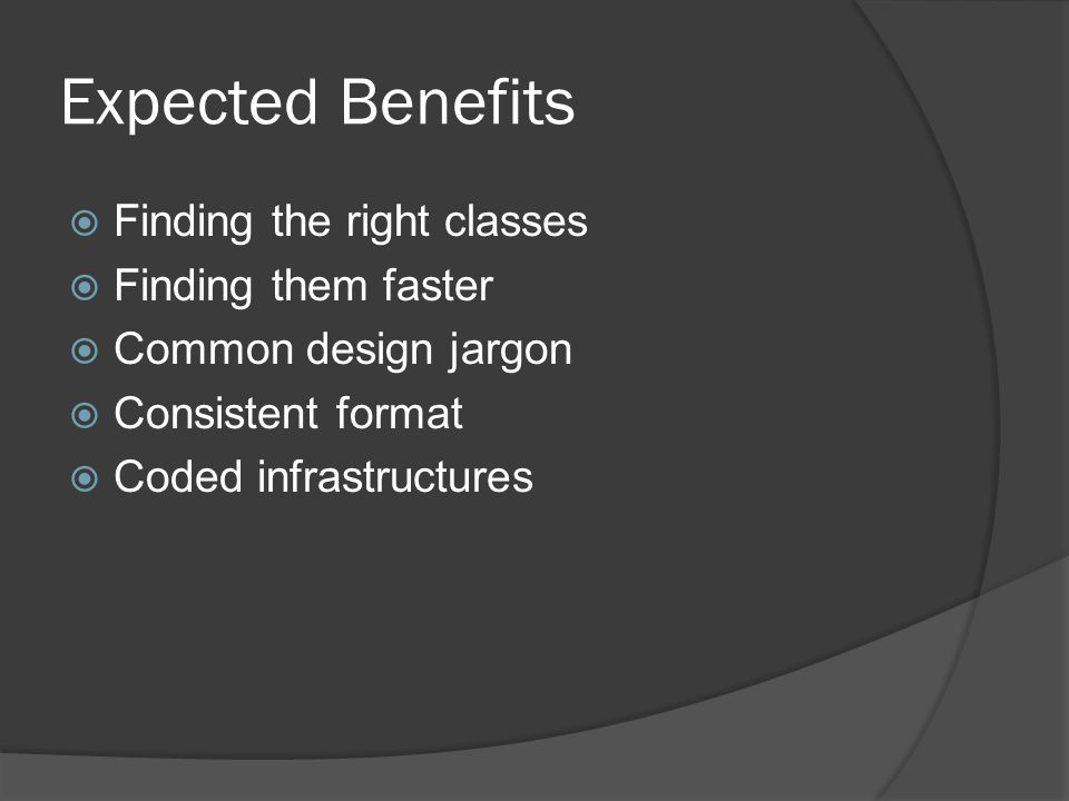 Expected Benefits Finding the right classes Finding them faster Common design jargon Consistent format Coded infrastructures