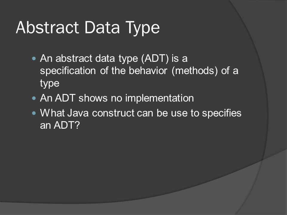 Abstract Data Type An abstract data type (ADT) is a specification of the behavior (methods) of a type An ADT shows no implementation What Java constru