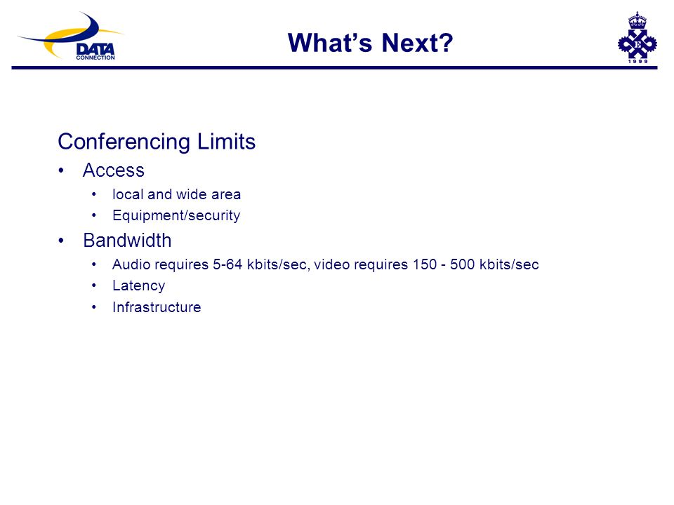 Whats Next? Conferencing Limits Access local and wide area Equipment/security Bandwidth Audio requires 5-64 kbits/sec, video requires 150 - 500 kbits/