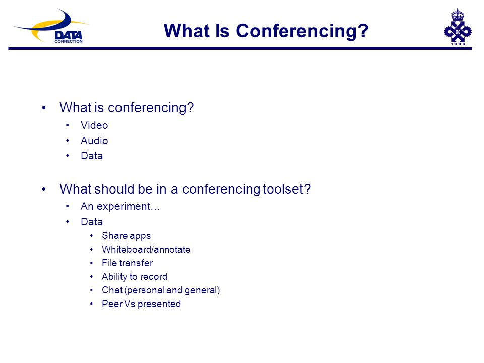 What Is Conferencing? What is conferencing? Video Audio Data What should be in a conferencing toolset? An experiment… Data Share apps Whiteboard/annot