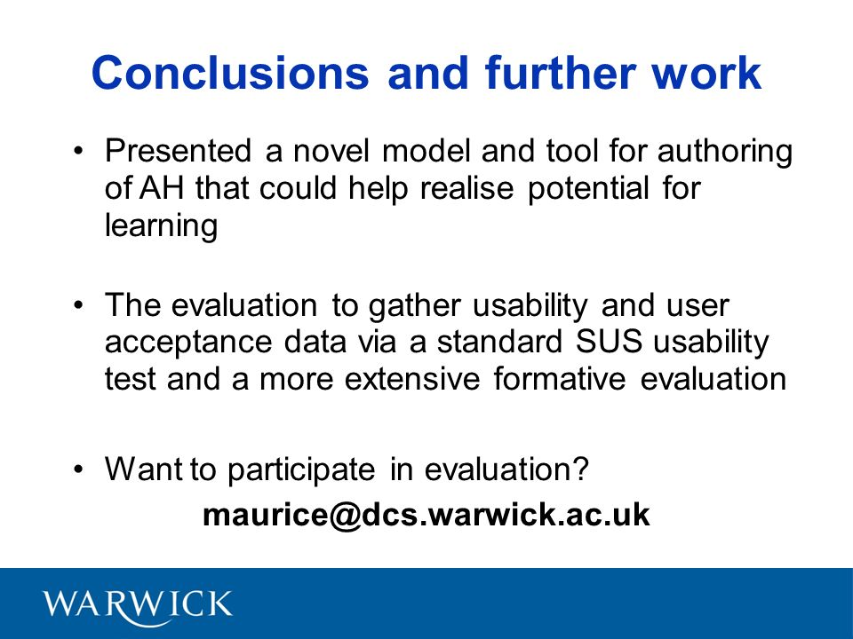 Conclusions and further work Presented a novel model and tool for authoring of AH that could help realise potential for learning The evaluation to gather usability and user acceptance data via a standard SUS usability test and a more extensive formative evaluation Want to participate in evaluation.
