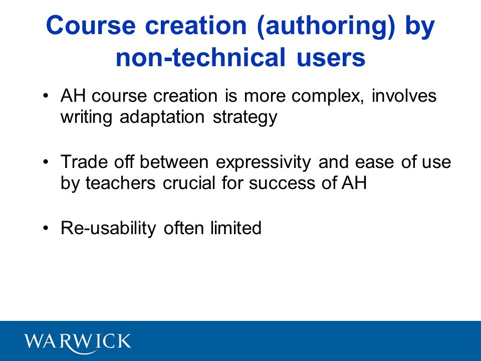Course creation (authoring) by non-technical users AH course creation is more complex, involves writing adaptation strategy Trade off between expressivity and ease of use by teachers crucial for success of AH Re-usability often limited