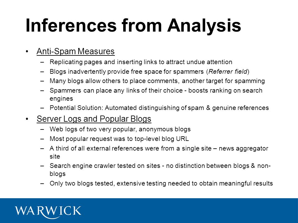 Inferences from Analysis Anti-Spam Measures –Replicating pages and inserting links to attract undue attention –Blogs inadvertently provide free space for spammers (Referrer field) –Many blogs allow others to place comments, another target for spamming –Spammers can place any links of their choice - boosts ranking on search engines –Potential Solution: Automated distinguishing of spam & genuine references Server Logs and Popular Blogs –Web logs of two very popular, anonymous blogs –Most popular request was to top-level blog URL –A third of all external references were from a single site – news aggregator site –Search engine crawler tested on sites - no distinction between blogs & non- blogs –Only two blogs tested, extensive testing needed to obtain meaningful results