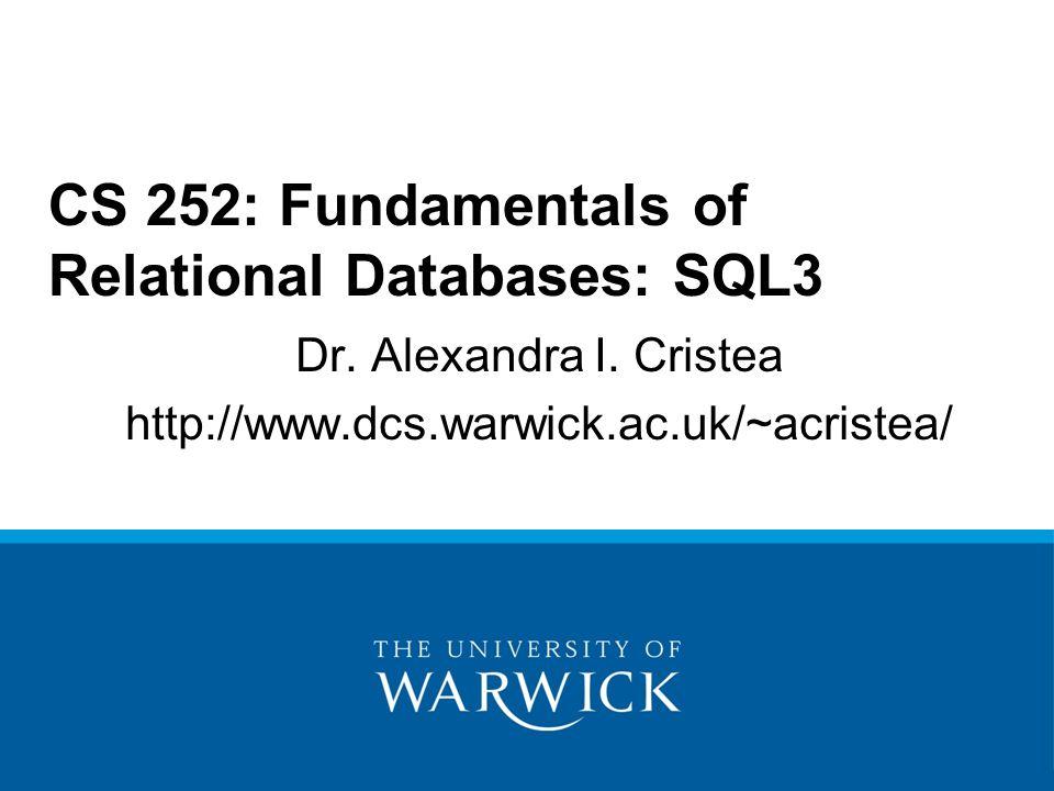 Dr. Alexandra I. Cristea http://www.dcs.warwick.ac.uk/~acristea/ CS 252: Fundamentals of Relational Databases: SQL3