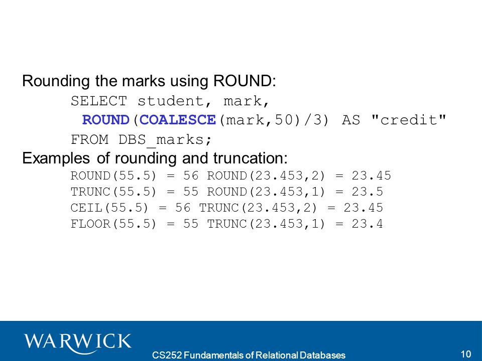 CS252 Fundamentals of Relational Databases 10 Rounding the marks using ROUND: SELECT student, mark, ROUND(COALESCE(mark,50)/3) AS credit FROM DBS_marks; Examples of rounding and truncation: ROUND(55.5) = 56 ROUND(23.453,2) = 23.45 TRUNC(55.5) = 55 ROUND(23.453,1) = 23.5 CEIL(55.5) = 56 TRUNC(23.453,2) = 23.45 FLOOR(55.5) = 55 TRUNC(23.453,1) = 23.4