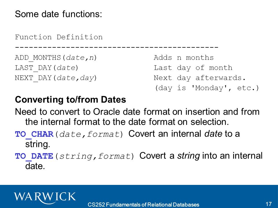 CS252 Fundamentals of Relational Databases 17 Some date functions: Function Definition -------------------------------------------- ADD_MONTHS(date,n) Adds n months LAST_DAY(date) Last day of month NEXT_DAY(date,day) Next day afterwards.