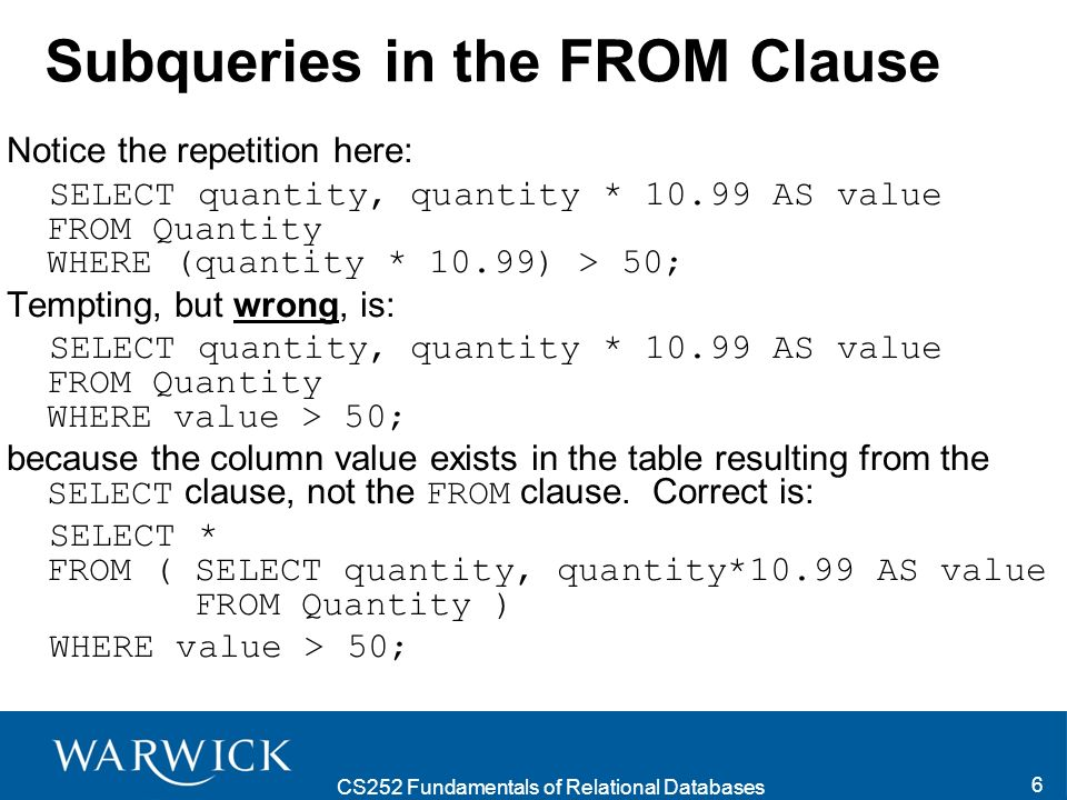 CS252 Fundamentals of Relational Databases 6 Subqueries in the FROM Clause Notice the repetition here: SELECT quantity, quantity * 10.99 AS value FROM Quantity WHERE (quantity * 10.99) > 50; Tempting, but wrong, is: SELECT quantity, quantity * 10.99 AS value FROM Quantity WHERE value > 50; because the column value exists in the table resulting from the SELECT clause, not the FROM clause.