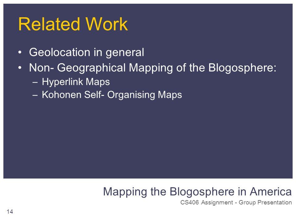 Mapping the Blogosphere in America CS406 Assignment - Group Presentation 14 Related Work Geolocation in general Non- Geographical Mapping of the Blogo