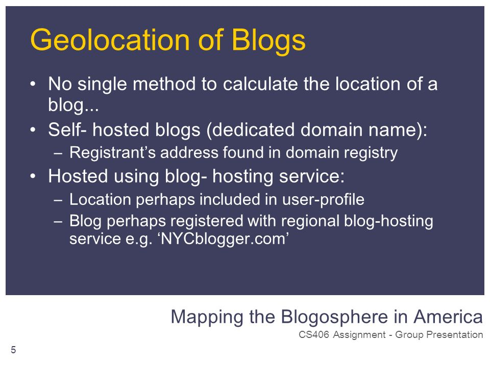 Mapping the Blogosphere in America CS406 Assignment - Group Presentation 5 Geolocation of Blogs No single method to calculate the location of a blog..