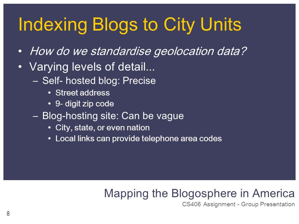Mapping the Blogosphere in America CS406 Assignment - Group Presentation 8 Indexing Blogs to City Units How do we standardise geolocation data? Varyin