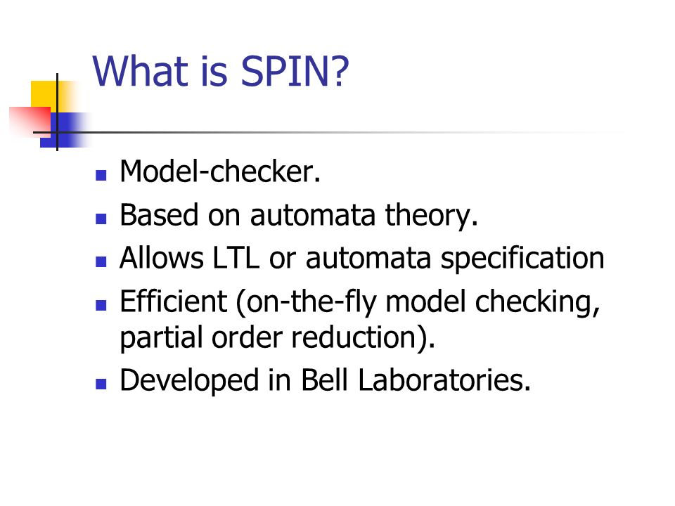 What is SPIN. Model-checker. Based on automata theory.
