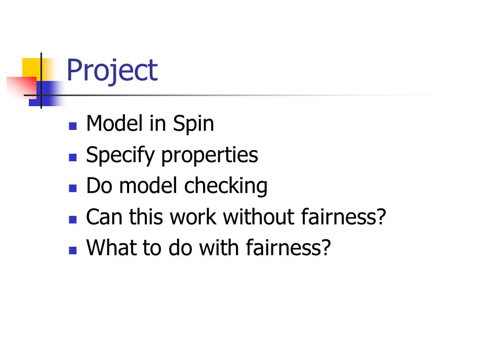 Project Model in Spin Specify properties Do model checking Can this work without fairness.