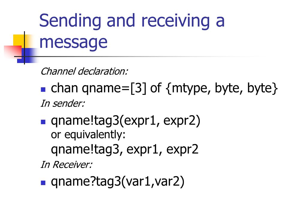 Sending and receiving a message Channel declaration: chan qname=[3] of {mtype, byte, byte} In sender: qname!tag3(expr1, expr2) or equivalently: qname!tag3, expr1, expr2 In Receiver: qname?tag3(var1,var2)