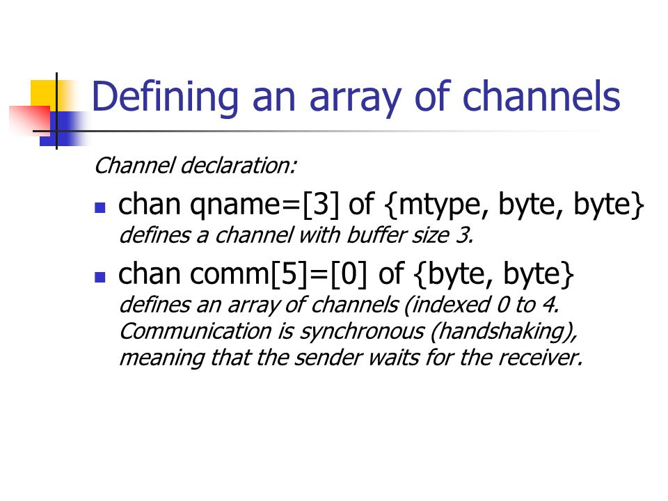 Defining an array of channels Channel declaration: chan qname=[3] of {mtype, byte, byte} defines a channel with buffer size 3.