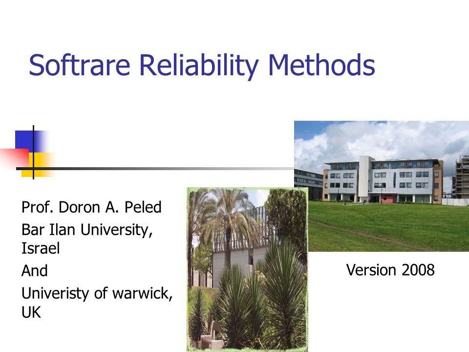 Softrare Reliability Methods Prof. Doron A. Peled Bar Ilan University, Israel And Univeristy of warwick, UK Version 2008