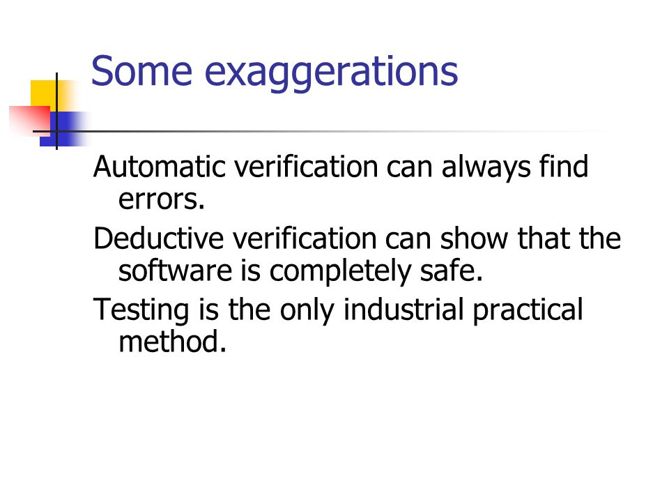 Some exaggerations Automatic verification can always find errors. Deductive verification can show that the software is completely safe. Testing is the