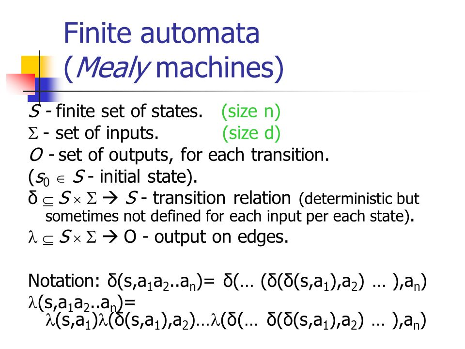 Finite automata (Mealy machines) S - finite set of states. (size n) - set of inputs. (size d) O - set of outputs, for each transition. (s 0 S - initia