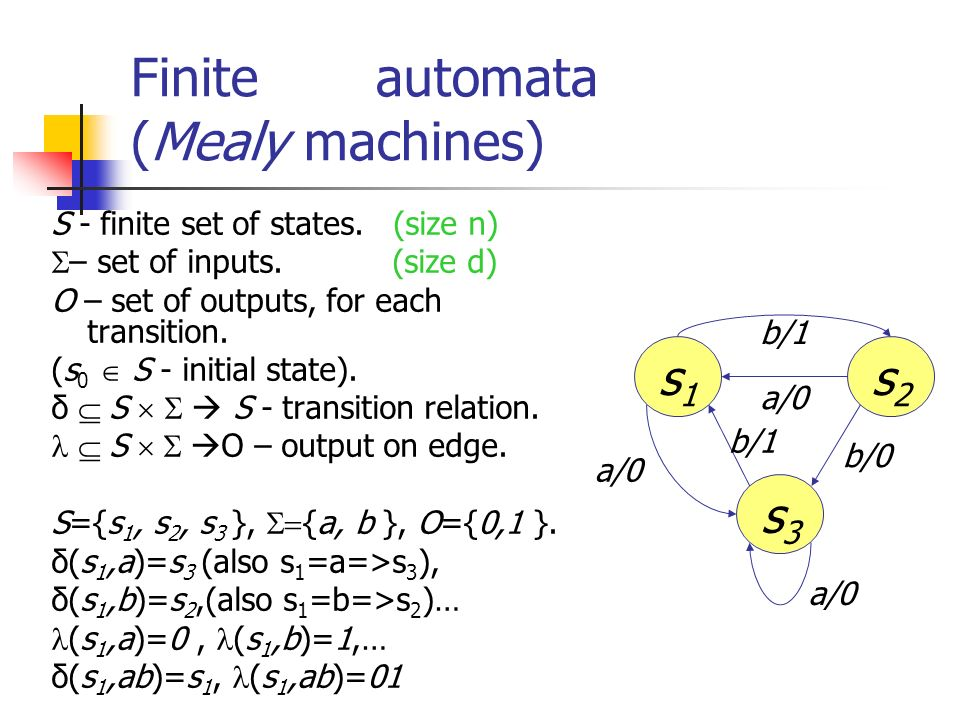 Finite automata (Mealy machines) S - finite set of states. (size n) – set of inputs. (size d) O – set of outputs, for each transition. (s 0 S - initia