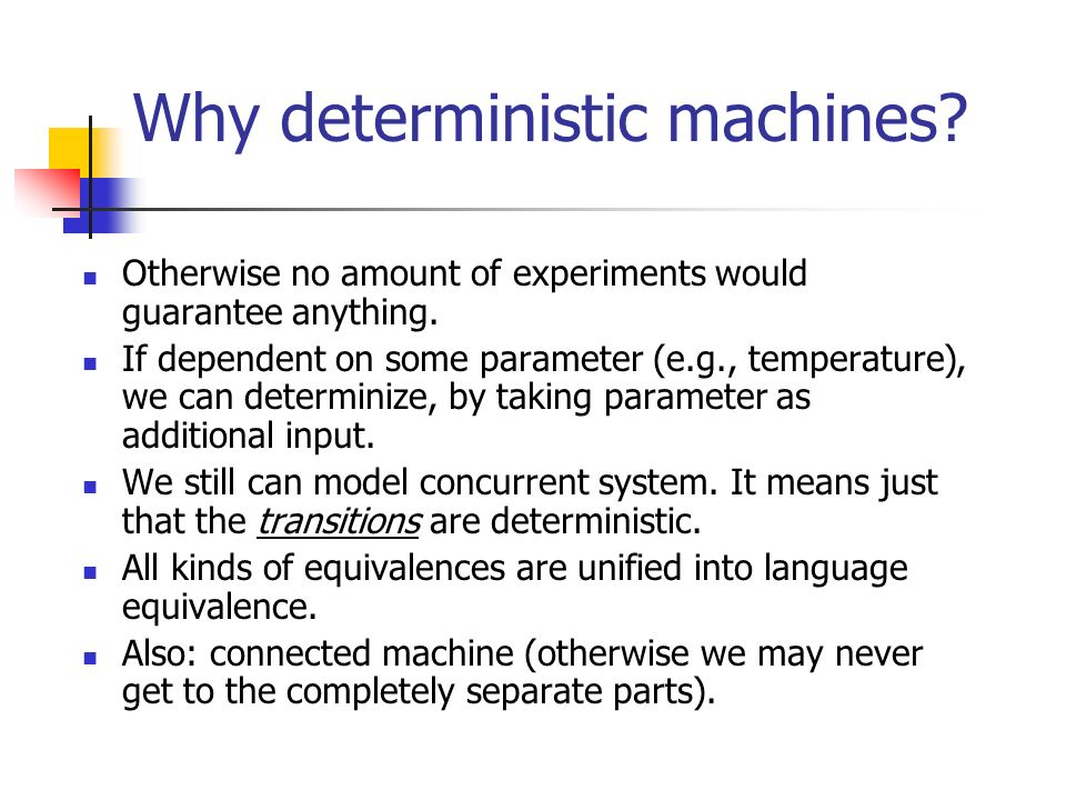 Why deterministic machines? Otherwise no amount of experiments would guarantee anything. If dependent on some parameter (e.g., temperature), we can de