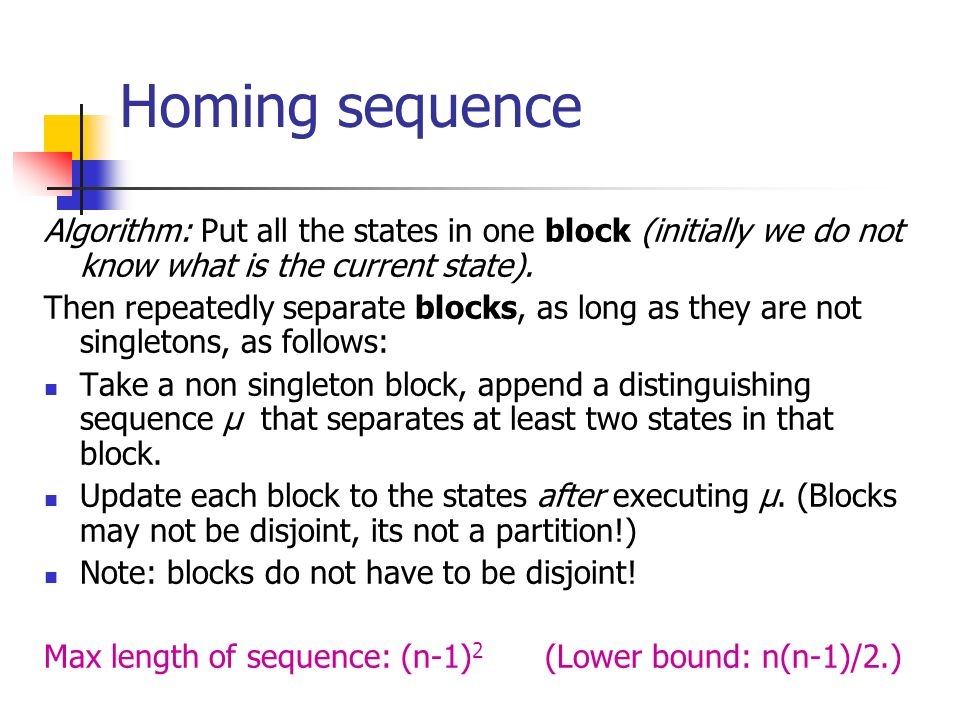 Homing sequence Algorithm: Put all the states in one block (initially we do not know what is the current state). Then repeatedly separate blocks, as l