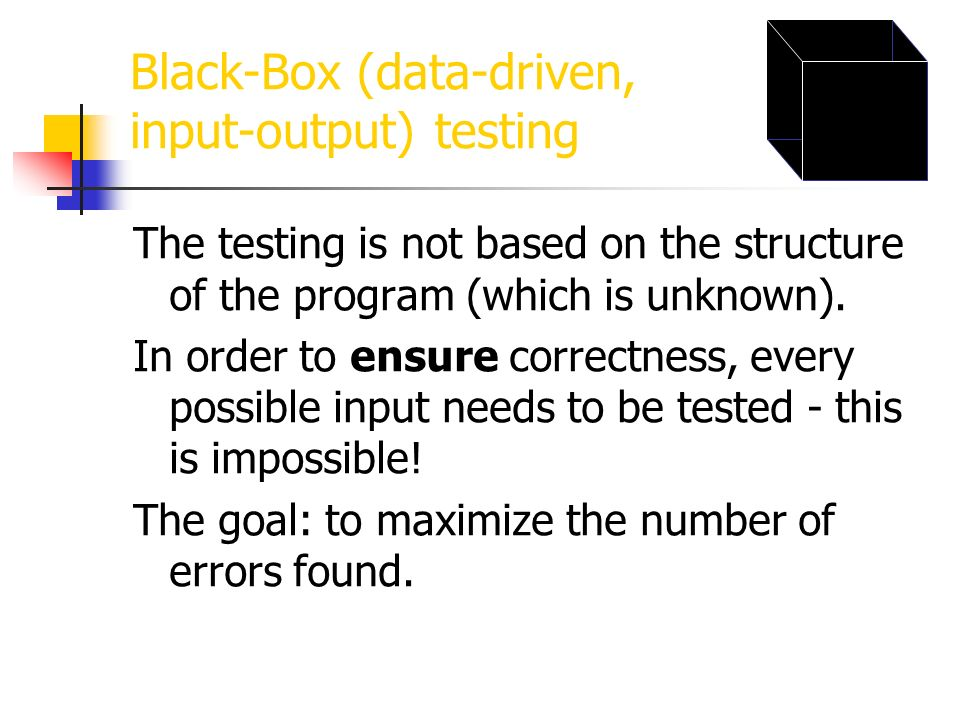 Black-Box (data-driven, input-output) testing The testing is not based on the structure of the program (which is unknown). In order to ensure correctn