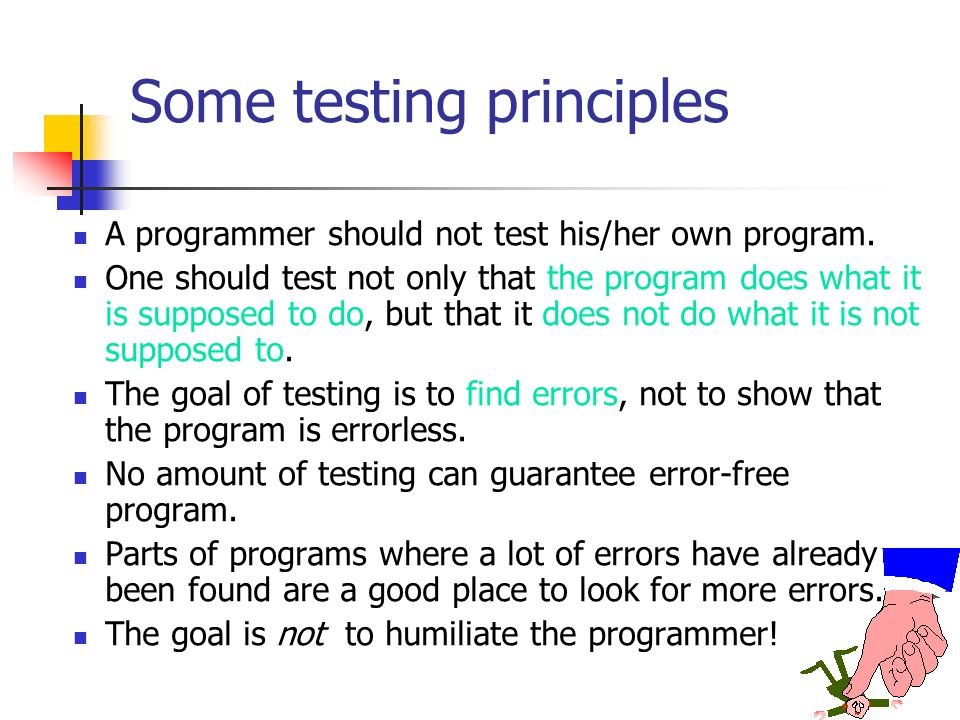 Some testing principles A programmer should not test his/her own program. One should test not only that the program does what it is supposed to do, bu