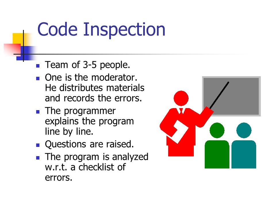 Code Inspection Team of 3-5 people. One is the moderator. He distributes materials and records the errors. The programmer explains the program line by