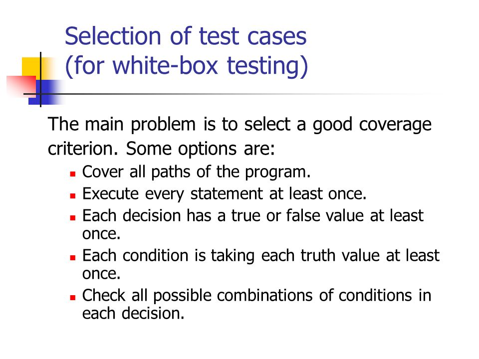 Selection of test cases (for white-box testing) The main problem is to select a good coverage criterion. Some options are: Cover all paths of the prog