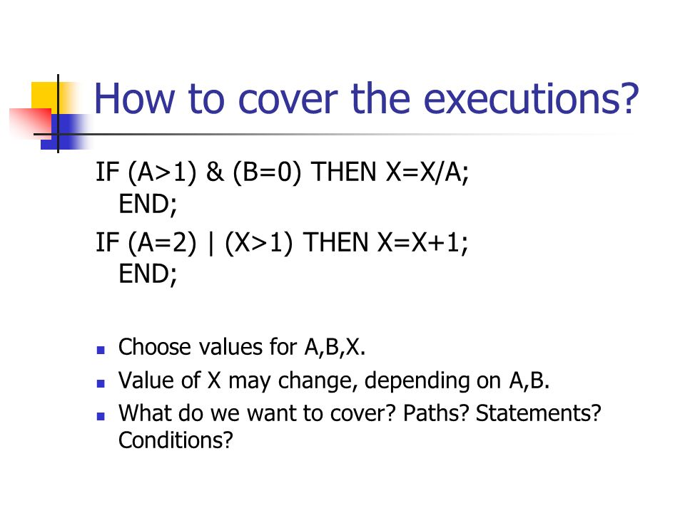 How to cover the executions? IF (A>1) & (B=0) THEN X=X/A; END; IF (A=2) | (X>1) THEN X=X+1; END; Choose values for A,B,X. Value of X may change, depen