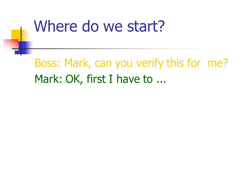 Where do we start? Boss: Mark, can you verify this for me? Mark: OK, first I have to...