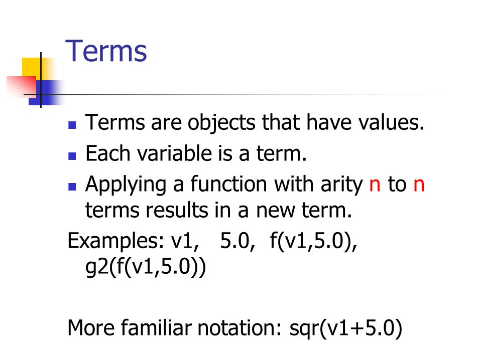 Terms Terms are objects that have values. Each variable is a term. Applying a function with arity n to n terms results in a new term. Examples: v1, 5.