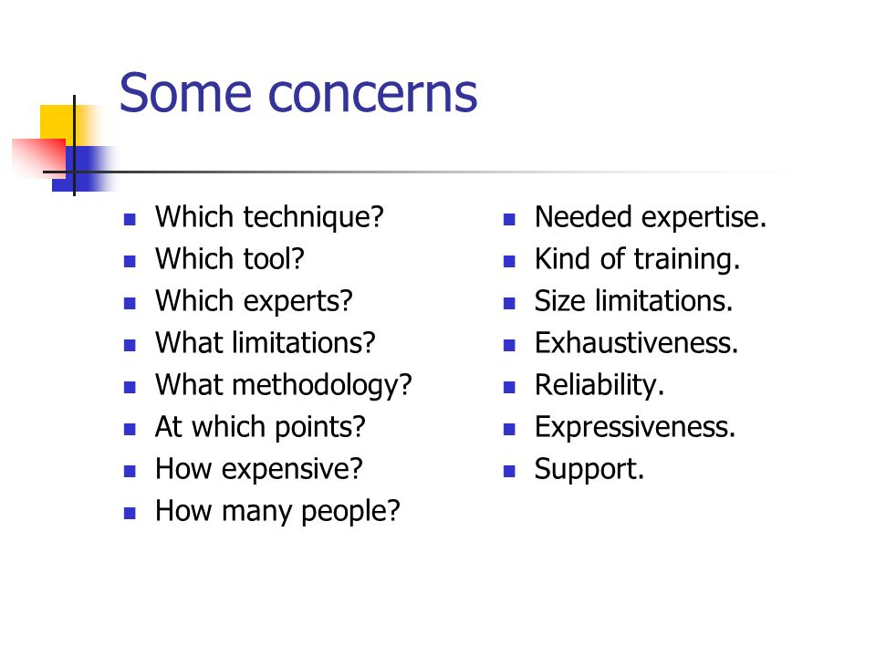 Some concerns Which technique? Which tool? Which experts? What limitations? What methodology? At which points? How expensive? How many people? Needed