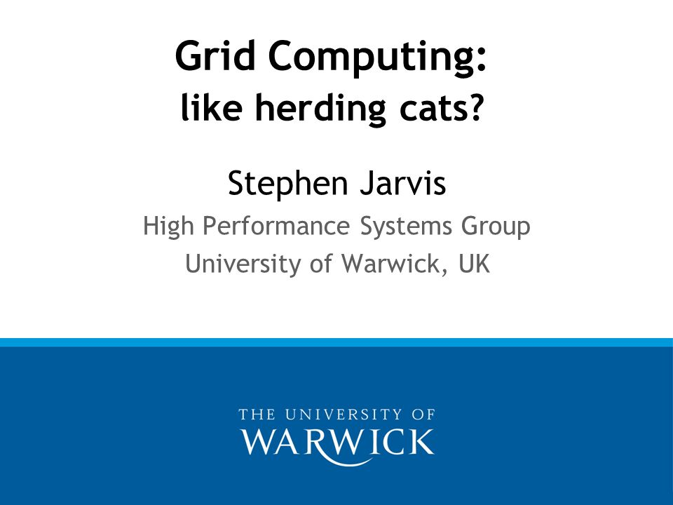 Stephen Jarvis High Performance Systems Group University of Warwick, UK Grid Computing: like herding cats?