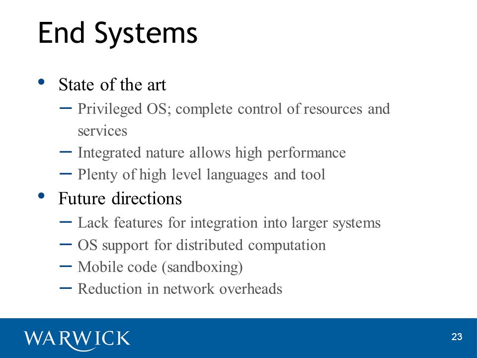 23 State of the art – Privileged OS; complete control of resources and services – Integrated nature allows high performance – Plenty of high level languages and tool Future directions – Lack features for integration into larger systems – OS support for distributed computation – Mobile code (sandboxing) – Reduction in network overheads End Systems