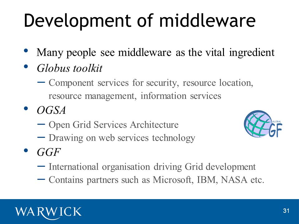 31 Many people see middleware as the vital ingredient Globus toolkit – Component services for security, resource location, resource management, information services OGSA – Open Grid Services Architecture – Drawing on web services technology GGF – International organisation driving Grid development – Contains partners such as Microsoft, IBM, NASA etc.