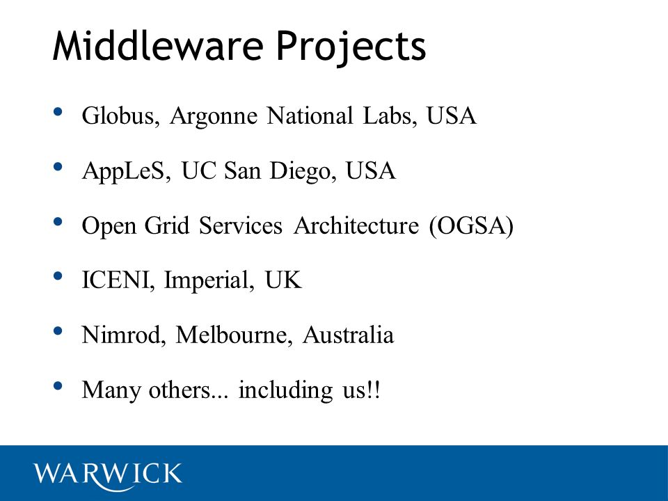 Middleware Projects Globus, Argonne National Labs, USA AppLeS, UC San Diego, USA Open Grid Services Architecture (OGSA) ICENI, Imperial, UK Nimrod, Melbourne, Australia Many others...