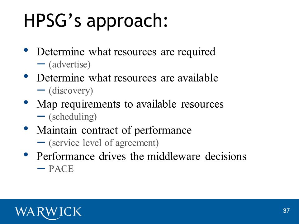 37 HPSGs approach: Determine what resources are required – (advertise) Determine what resources are available – (discovery) Map requirements to available resources – (scheduling) Maintain contract of performance – (service level of agreement) Performance drives the middleware decisions – PACE