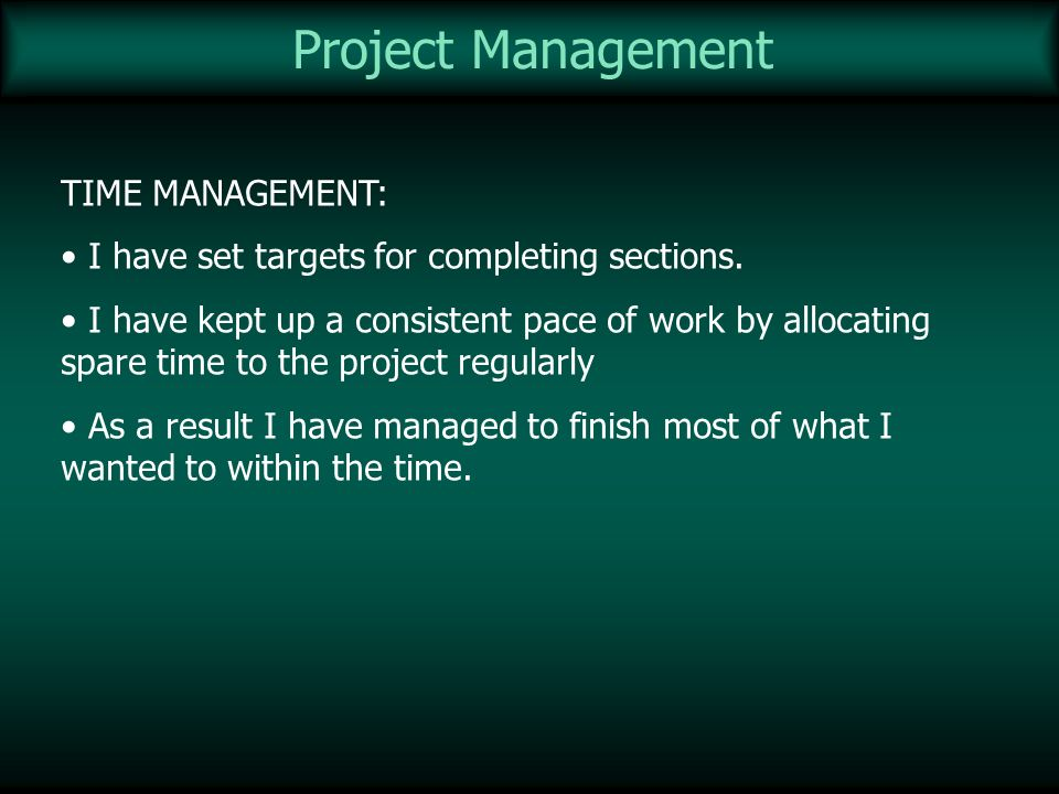 Project Management TIME MANAGEMENT: I have set targets for completing sections. I have kept up a consistent pace of work by allocating spare time to t