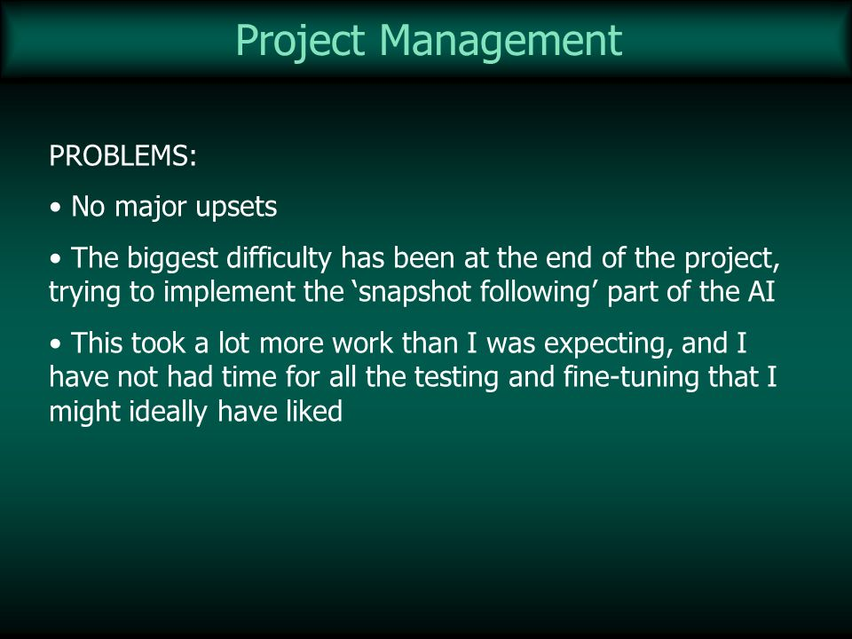 Project Management PROBLEMS: No major upsets The biggest difficulty has been at the end of the project, trying to implement the snapshot following par