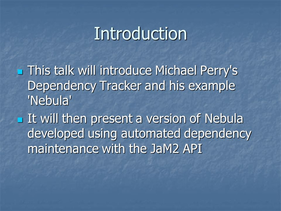 Introduction This talk will introduce Michael Perry s Dependency Tracker and his example Nebula This talk will introduce Michael Perry s Dependency Tracker and his example Nebula It will then present a version of Nebula developed using automated dependency maintenance with the JaM2 API It will then present a version of Nebula developed using automated dependency maintenance with the JaM2 API