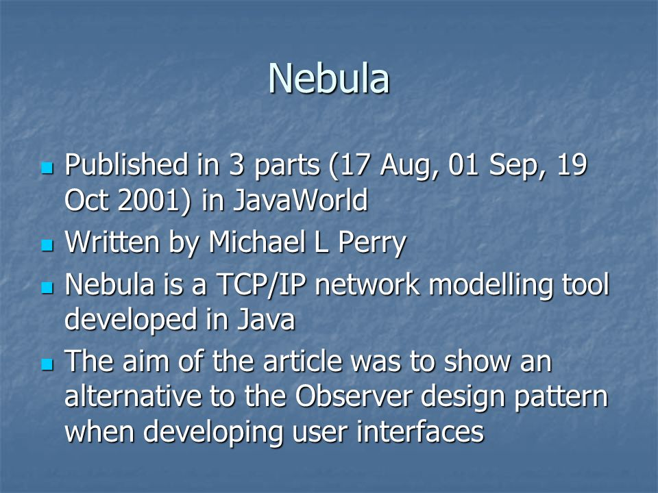Nebula Published in 3 parts (17 Aug, 01 Sep, 19 Oct 2001) in JavaWorld Published in 3 parts (17 Aug, 01 Sep, 19 Oct 2001) in JavaWorld Written by Michael L Perry Written by Michael L Perry Nebula is a TCP/IP network modelling tool developed in Java Nebula is a TCP/IP network modelling tool developed in Java The aim of the article was to show an alternative to the Observer design pattern when developing user interfaces The aim of the article was to show an alternative to the Observer design pattern when developing user interfaces