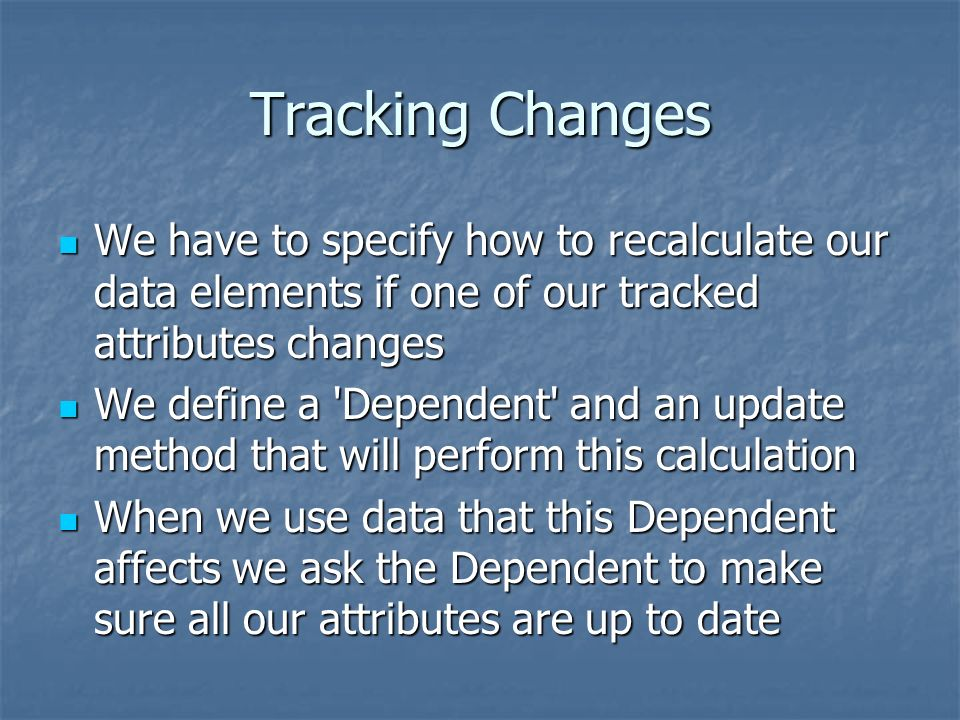 Tracking Changes We have to specify how to recalculate our data elements if one of our tracked attributes changes We have to specify how to recalculate our data elements if one of our tracked attributes changes We define a Dependent and an update method that will perform this calculation We define a Dependent and an update method that will perform this calculation When we use data that this Dependent affects we ask the Dependent to make sure all our attributes are up to date When we use data that this Dependent affects we ask the Dependent to make sure all our attributes are up to date