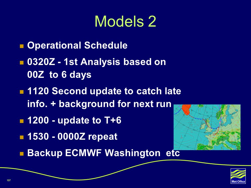 107 Models 2 Operational Schedule 0320Z - 1st Analysis based on 00Z to 6 days 1120 Second update to catch late info. + background for next run 1200 -